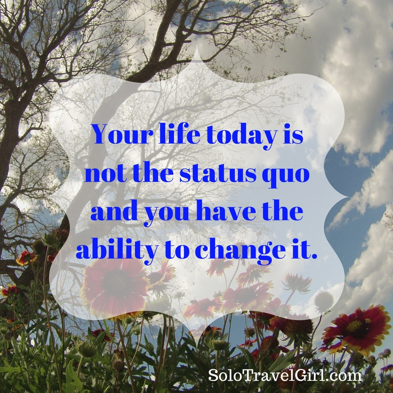 Your life today is not the status quo and you have the ability to change it.